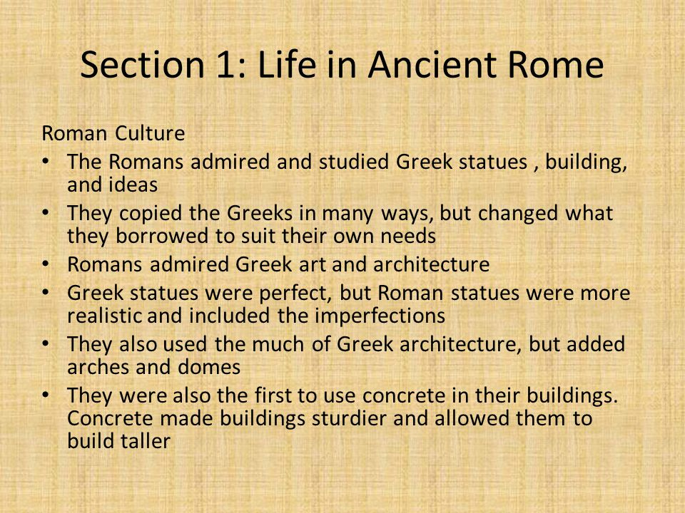 Section 1: Life in Ancient Rome Roman Culture The Romans admired and studied Greek statues, building, and ideas They copied the Greeks in many ways, but changed what they borrowed to suit their own needs Romans admired Greek art and architecture Greek statues were perfect, but Roman statues were more realistic and included the imperfections They also used the much of Greek architecture, but added arches and domes They were also the first to use concrete in their buildings.