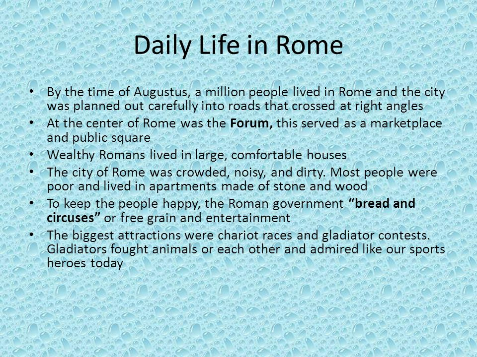 Daily Life in Rome By the time of Augustus, a million people lived in Rome and the city was planned out carefully into roads that crossed at right angles At the center of Rome was the Forum, this served as a marketplace and public square Wealthy Romans lived in large, comfortable houses The city of Rome was crowded, noisy, and dirty.