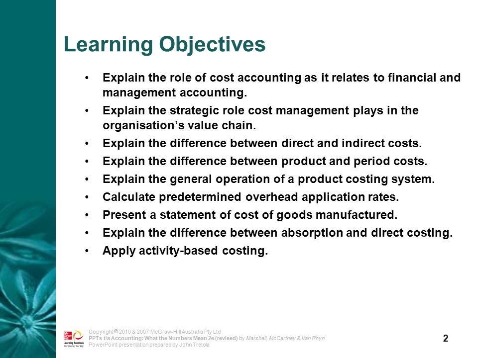 2 Copyright  2010 & 2007 McGraw-Hill Australia Pty Ltd PPTs t/a Accounting: What the Numbers Mean 2e (revised) by Marshall, McCartney & Van Rhyn PowerPoint presentation prepared by John Tretola Learning Objectives Explain the role of cost accounting as it relates to financial and management accounting.