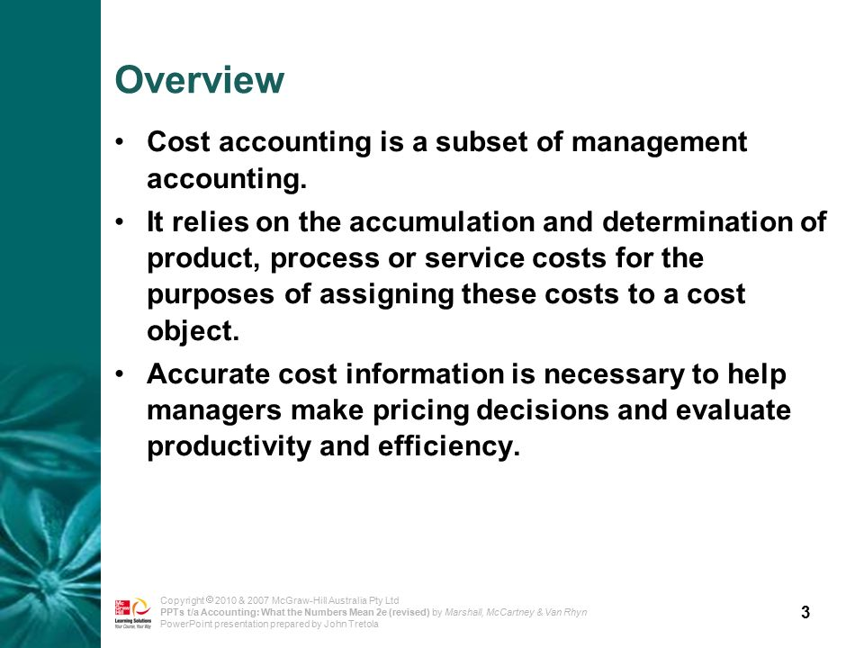 3 Copyright  2010 & 2007 McGraw-Hill Australia Pty Ltd PPTs t/a Accounting: What the Numbers Mean 2e (revised) by Marshall, McCartney & Van Rhyn PowerPoint presentation prepared by John Tretola Overview Cost accounting is a subset of management accounting.