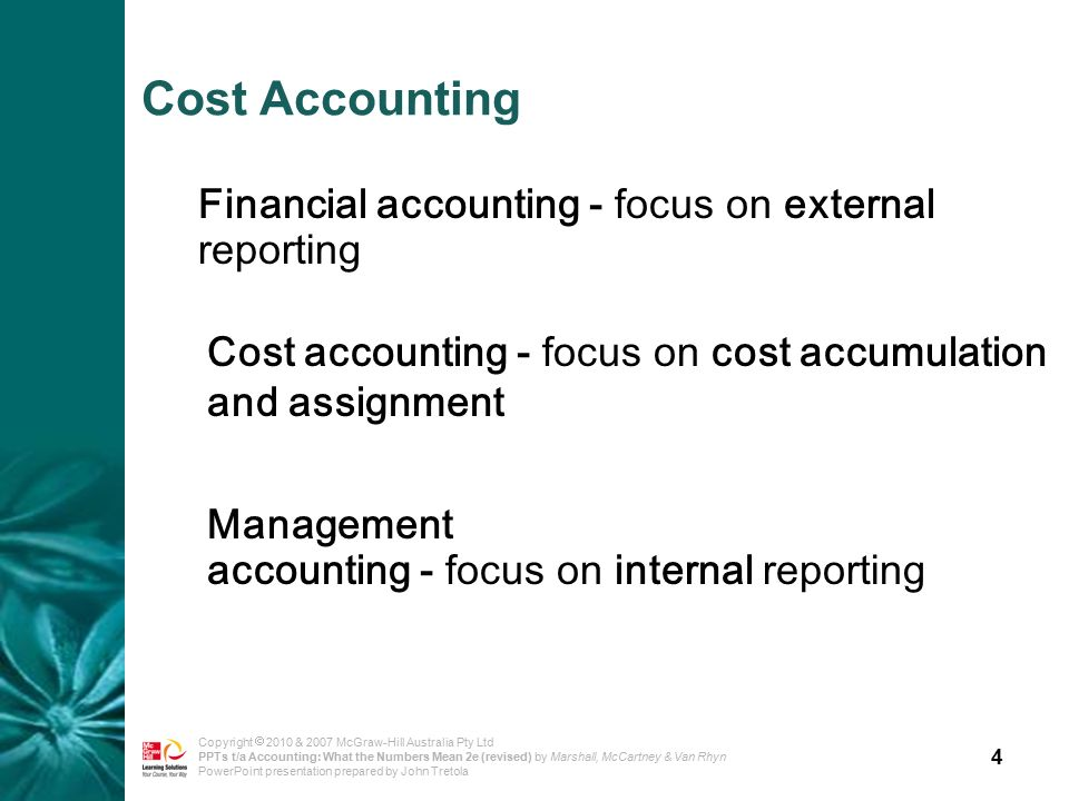 4 Copyright  2010 & 2007 McGraw-Hill Australia Pty Ltd PPTs t/a Accounting: What the Numbers Mean 2e (revised) by Marshall, McCartney & Van Rhyn PowerPoint presentation prepared by John Tretola Cost Accounting Financial accounting - focus on external reporting Cost accounting - focus on cost accumulation and assignment Management accounting - focus on internal reporting