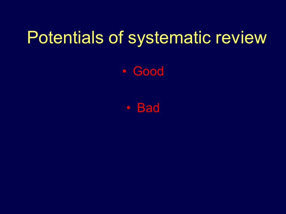 Potentials of systematic review Good Bad
