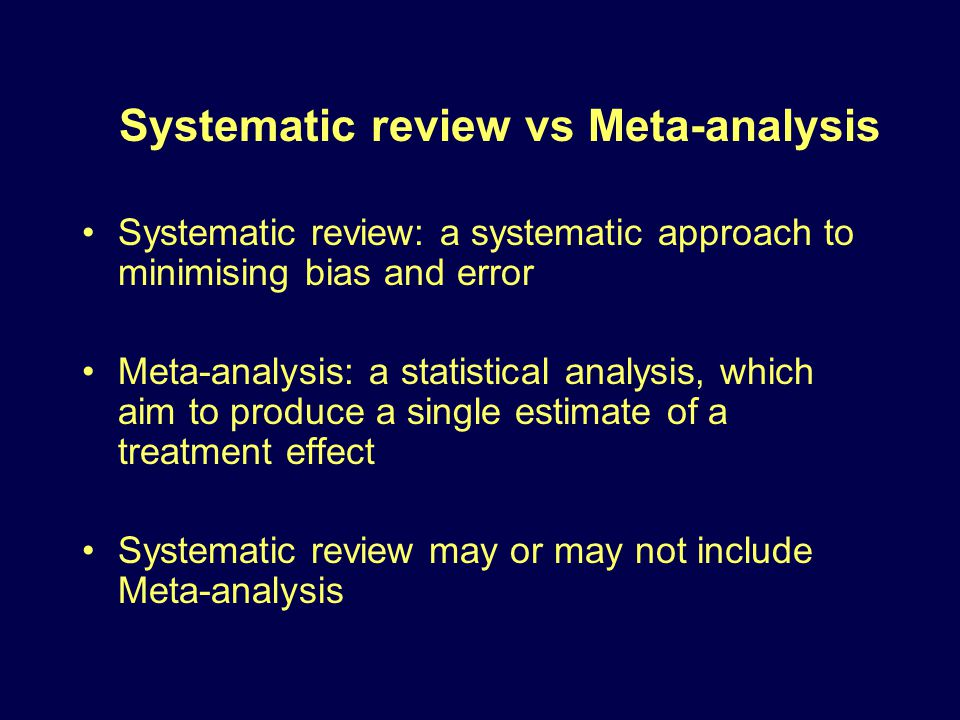 Systematic review vs Meta-analysis Systematic review: a systematic approach to minimising bias and error Meta-analysis: a statistical analysis, which aim to produce a single estimate of a treatment effect Systematic review may or may not include Meta-analysis