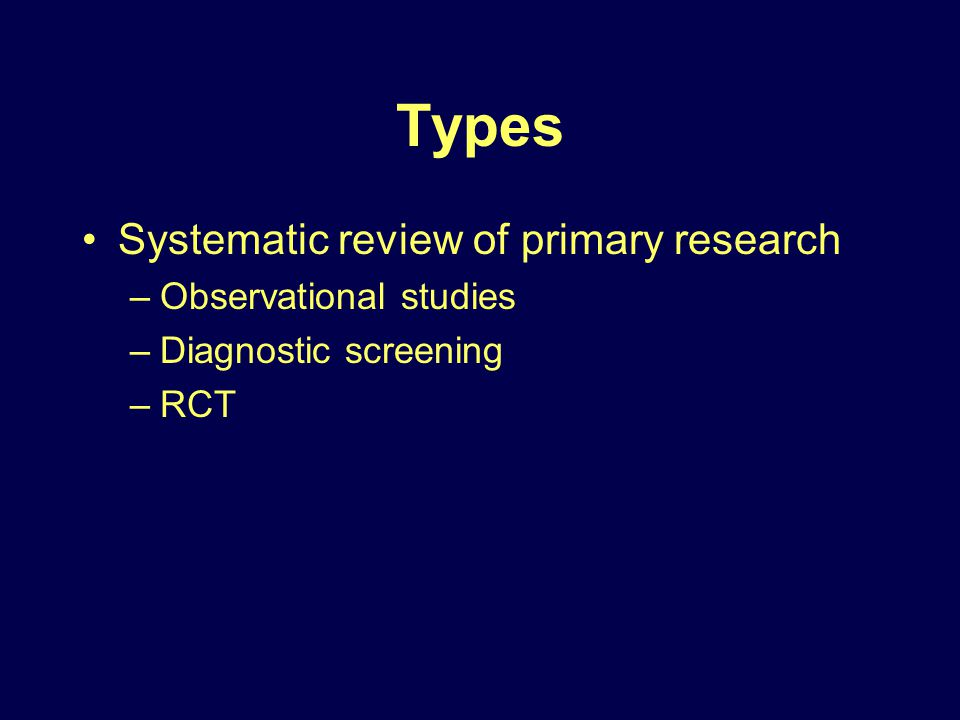 Types Systematic review of primary research –Observational studies –Diagnostic screening –RCT