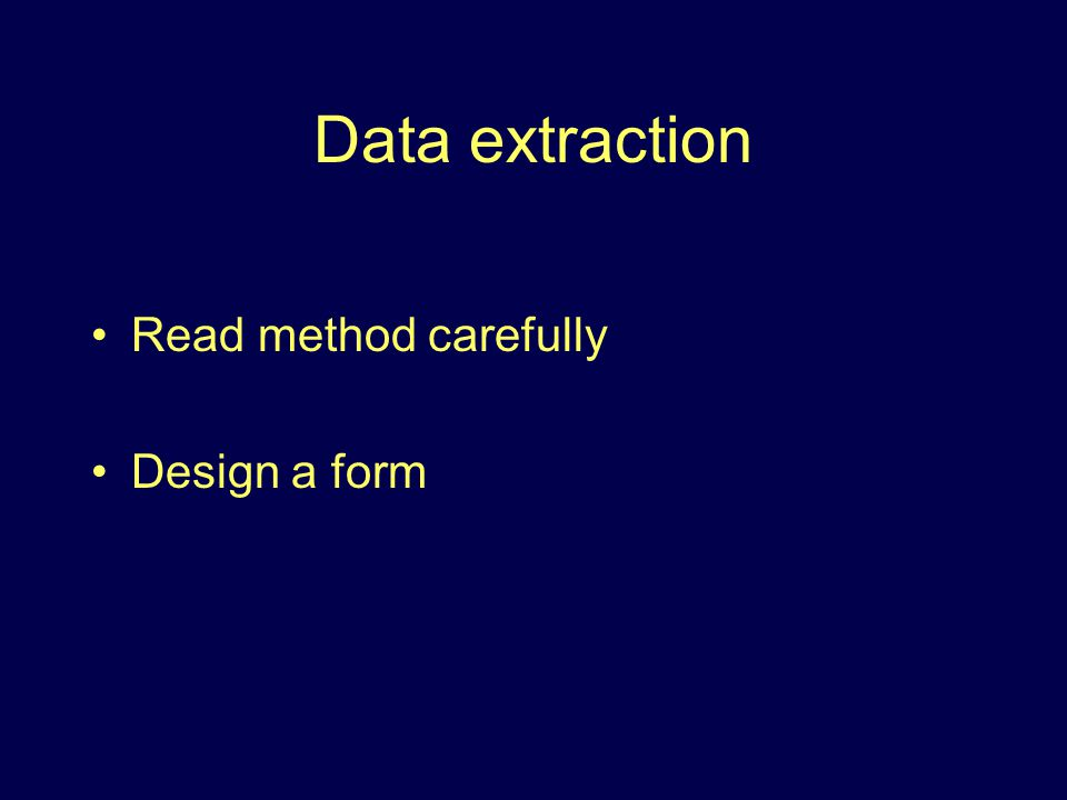 Data extraction Read method carefully Design a form
