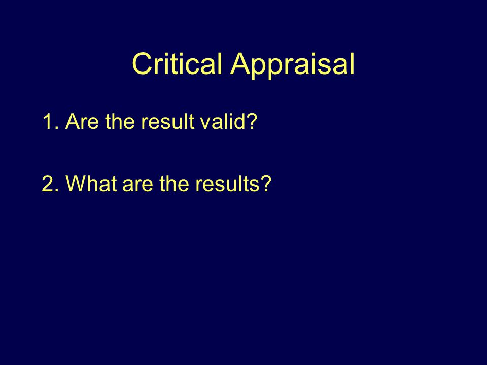 Critical Appraisal 1. Are the result valid 2. What are the results