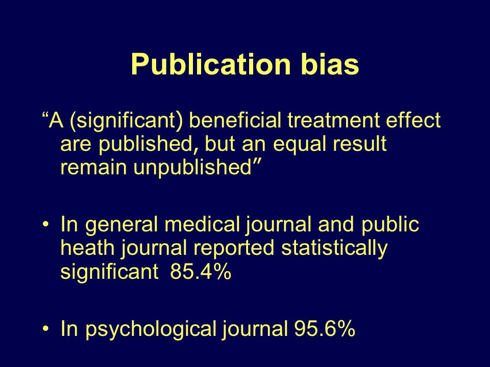 Publication bias A (significant) beneficial treatment effect are published, but an equal result remain unpublished In general medical journal and public heath journal reported statistically significant 85.4% In psychological journal 95.6%