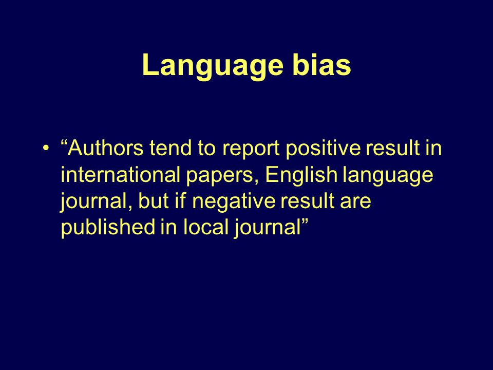 Language bias Authors tend to report positive result in international papers, English language journal, but if negative result are published in local journal