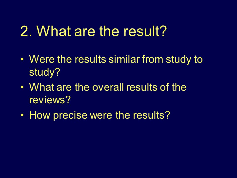 2. What are the result. Were the results similar from study to study.