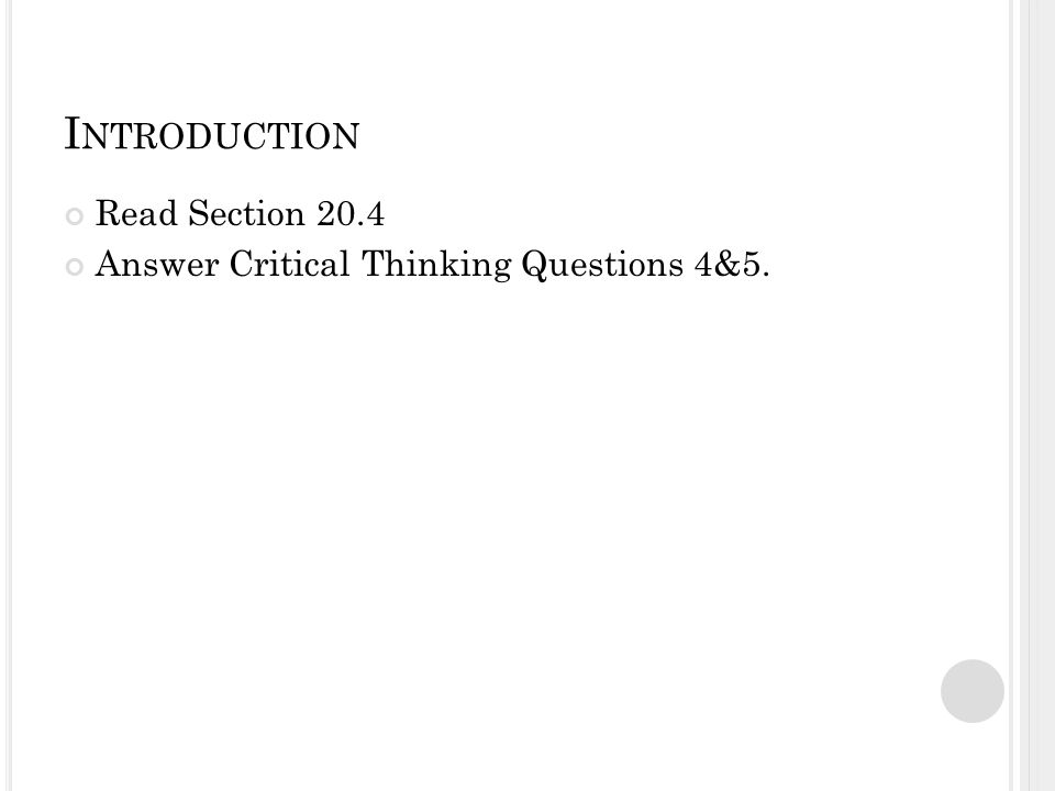 I NTRODUCTION Read Section 20.4 Answer Critical Thinking Questions 4&5.