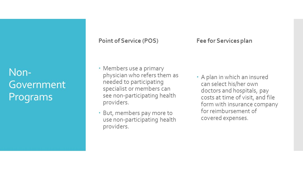 Non- Government Programs Point of Service (POS)  Members use a primary physician who refers them as needed to participating specialist or members can see non-participating health providers.
