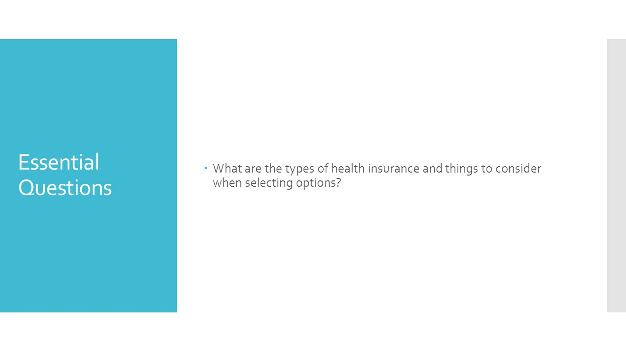 Essential Questions  What are the types of health insurance and things to consider when selecting options