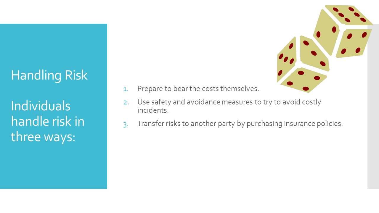 Handling Risk Individuals handle risk in three ways: 1.Prepare to bear the costs themselves.