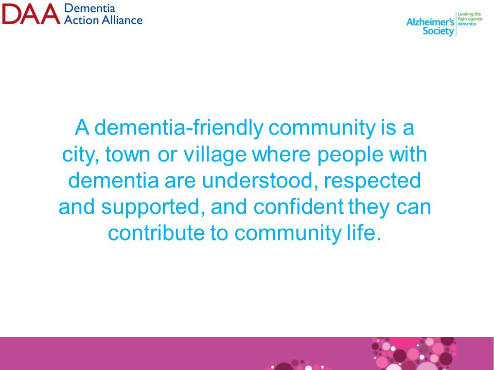 A dementia-friendly community is a city, town or village where people with dementia are understood, respected and supported, and confident they can contribute to community life.