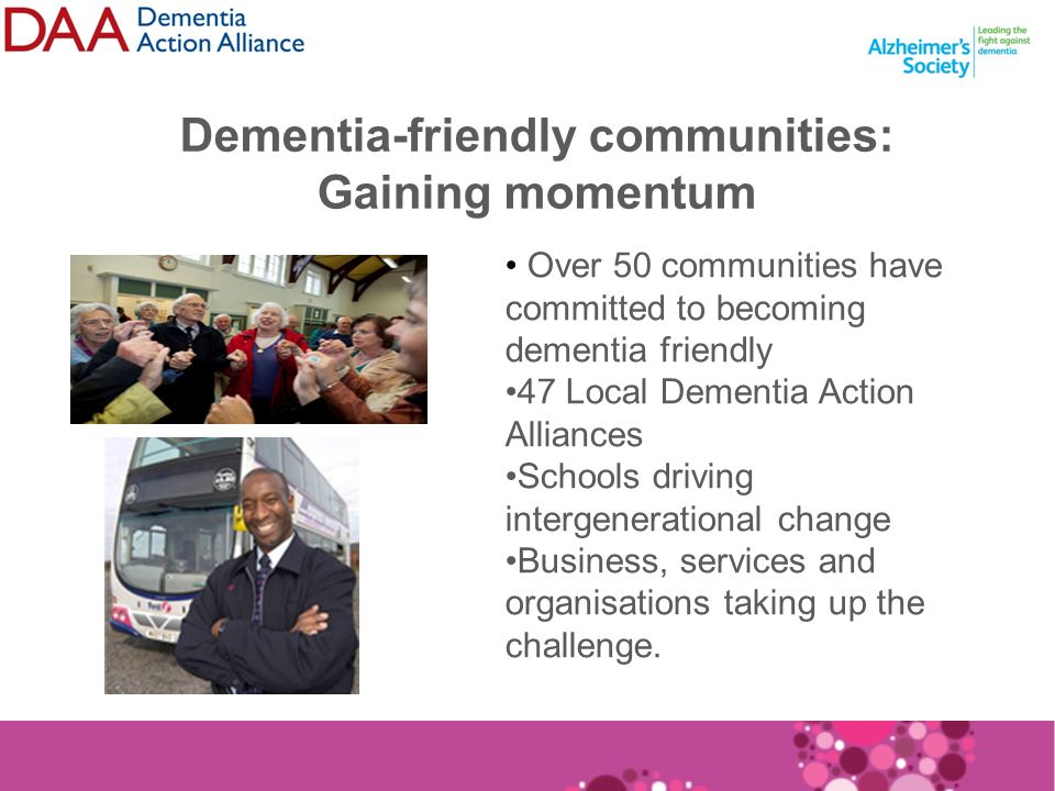 Dementia-friendly communities: Gaining momentum Over 50 communities have committed to becoming dementia friendly 47 Local Dementia Action Alliances Schools driving intergenerational change Business, services and organisations taking up the challenge.