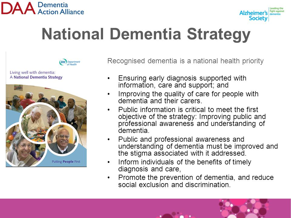 National Dementia Strategy Recognised dementia is a national health priority Ensuring early diagnosis supported with information, care and support; and Improving the quality of care for people with dementia and their carers.