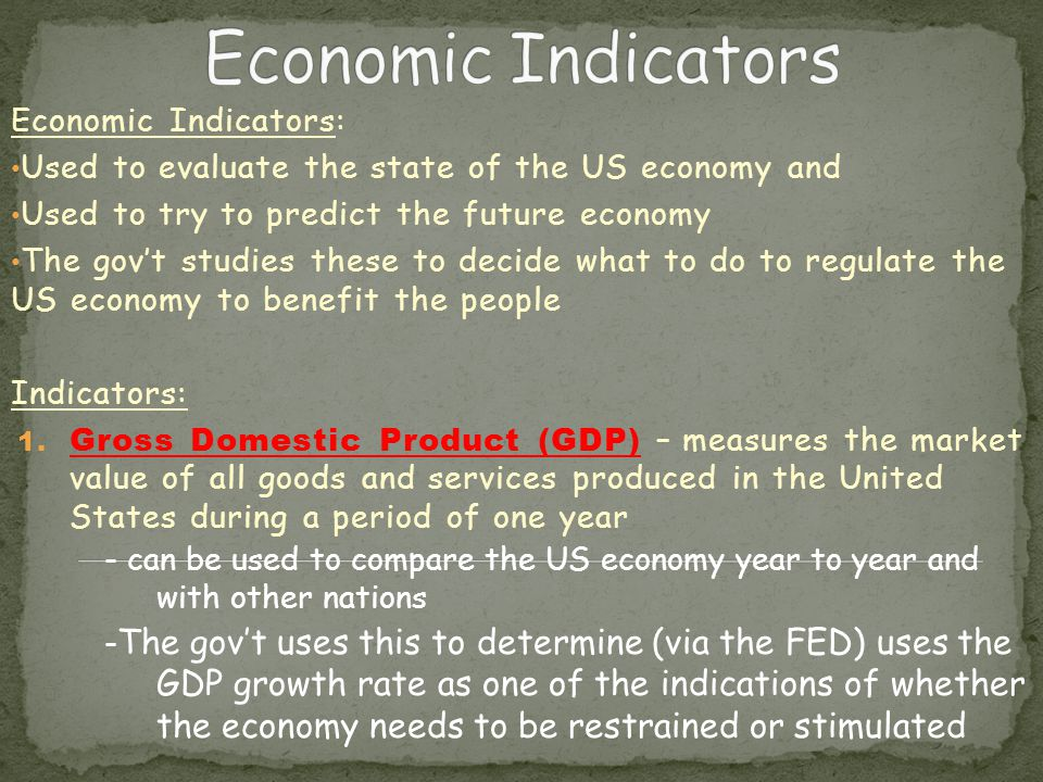 Economic Indicators: Used to evaluate the state of the US economy and Used to try to predict the future economy The gov't studies these to decide what to do to regulate the US economy to benefit the people Indicators: 1.