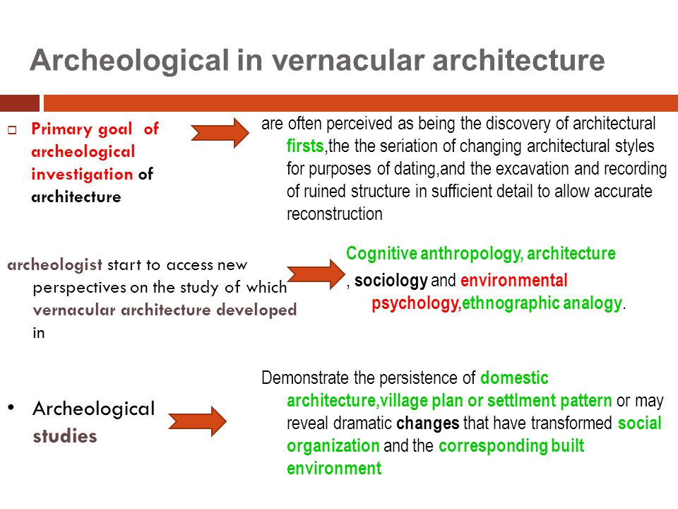 Archeological in vernacular architecture  Primary goal of archeological investigation of architecture are often perceived as being the discovery of architectural firsts,the the seriation of changing architectural styles for purposes of dating,and the excavation and recording of ruined structure in sufficient detail to allow accurate reconstruction archeologist start to access new perspectives on the study of which vernacular architecture developed in Cognitive anthropology, architecture, sociology and environmental psychology,ethnographic analogy.