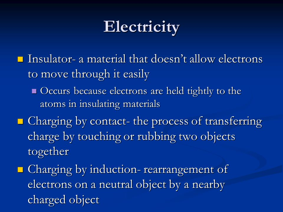 Electricity Insulator- a material that doesn't allow electrons to move through it easily Insulator- a material that doesn't allow electrons to move through it easily Occurs because electrons are held tightly to the atoms in insulating materials Occurs because electrons are held tightly to the atoms in insulating materials Charging by contact- the process of transferring charge by touching or rubbing two objects together Charging by contact- the process of transferring charge by touching or rubbing two objects together Charging by induction- rearrangement of electrons on a neutral object by a nearby charged object Charging by induction- rearrangement of electrons on a neutral object by a nearby charged object