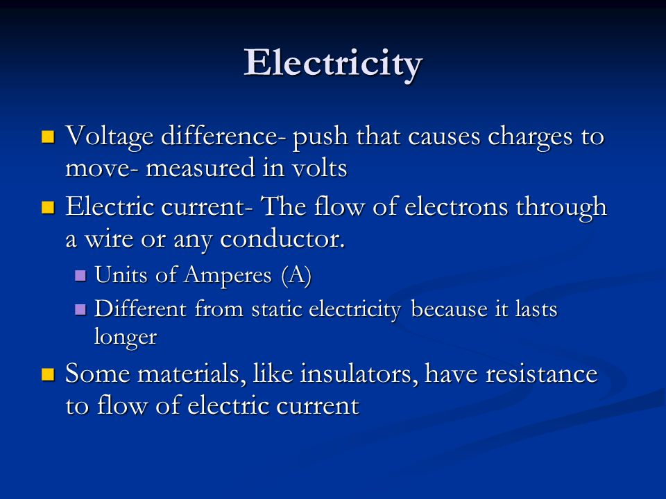 Electricity Voltage difference- push that causes charges to move- measured in volts Voltage difference- push that causes charges to move- measured in volts Electric current- The flow of electrons through a wire or any conductor.