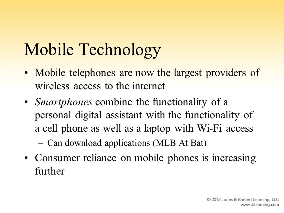 Mobile Technology Mobile telephones are now the largest providers of wireless access to the internet Smartphones combine the functionality of a personal digital assistant with the functionality of a cell phone as well as a laptop with Wi-Fi access –Can download applications (MLB At Bat) Consumer reliance on mobile phones is increasing further