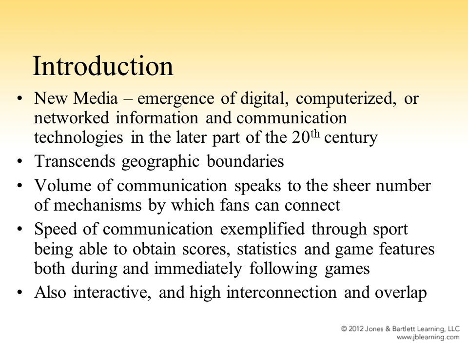 Introduction New Media – emergence of digital, computerized, or networked information and communication technologies in the later part of the 20 th century Transcends geographic boundaries Volume of communication speaks to the sheer number of mechanisms by which fans can connect Speed of communication exemplified through sport being able to obtain scores, statistics and game features both during and immediately following games Also interactive, and high interconnection and overlap