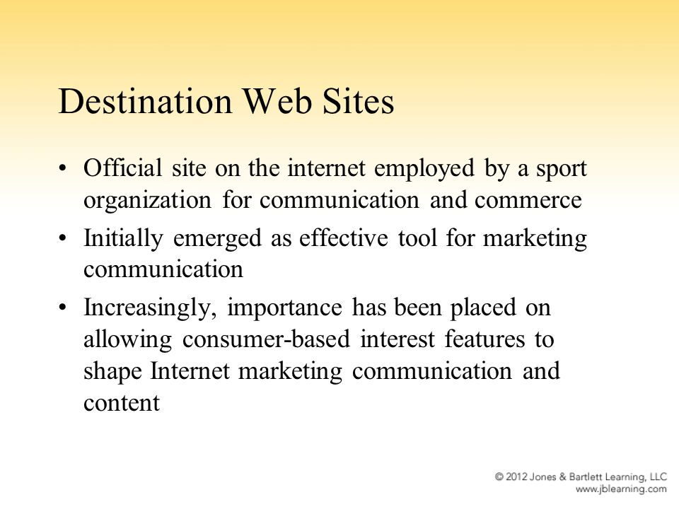 Destination Web Sites Official site on the internet employed by a sport organization for communication and commerce Initially emerged as effective tool for marketing communication Increasingly, importance has been placed on allowing consumer-based interest features to shape Internet marketing communication and content