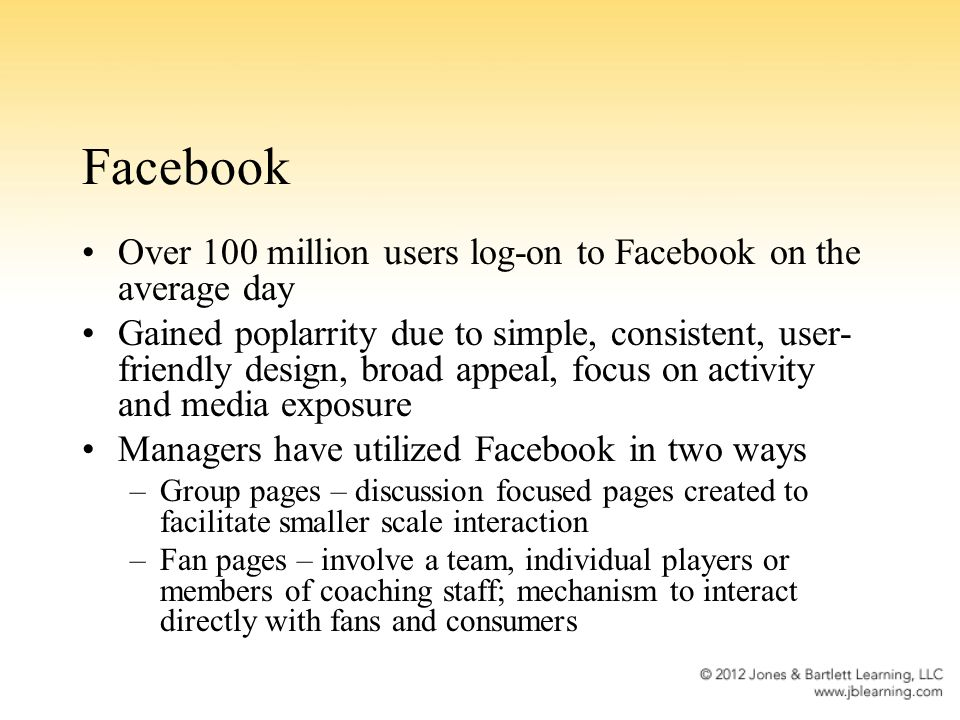 Facebook Over 100 million users log-on to Facebook on the average day Gained poplarrity due to simple, consistent, user- friendly design, broad appeal, focus on activity and media exposure Managers have utilized Facebook in two ways –Group pages – discussion focused pages created to facilitate smaller scale interaction –Fan pages – involve a team, individual players or members of coaching staff; mechanism to interact directly with fans and consumers