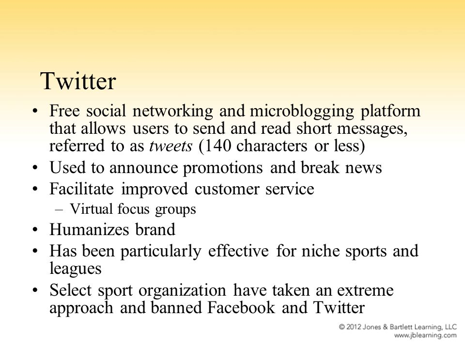 Twitter Free social networking and microblogging platform that allows users to send and read short messages, referred to as tweets (140 characters or less) Used to announce promotions and break news Facilitate improved customer service –Virtual focus groups Humanizes brand Has been particularly effective for niche sports and leagues Select sport organization have taken an extreme approach and banned Facebook and Twitter