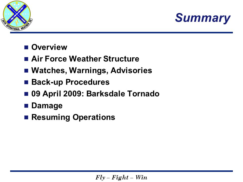 Fly – Fight – Win Summary Overview Air Force Weather Structure Watches, Warnings, Advisories Back-up Procedures 09 April 2009: Barksdale Tornado Damage Resuming Operations