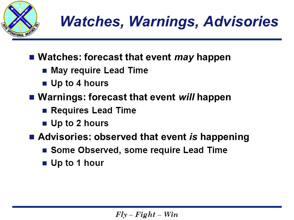 Fly – Fight – Win Watches, Warnings, Advisories Watches: forecast that event may happen May require Lead Time Up to 4 hours Warnings: forecast that event will happen Requires Lead Time Up to 2 hours Advisories: observed that event is happening Some Observed, some require Lead Time Up to 1 hour
