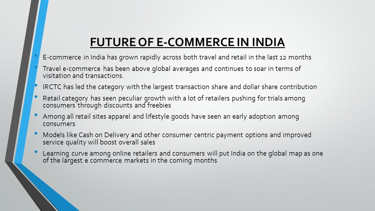 FUTURE OF E-COMMERCE IN INDIA E-commerce in India has grown rapidly across both travel and retail in the last 12 months Travel e-commerce has been above global averages and continues to soar in terms of visitation and transactions.