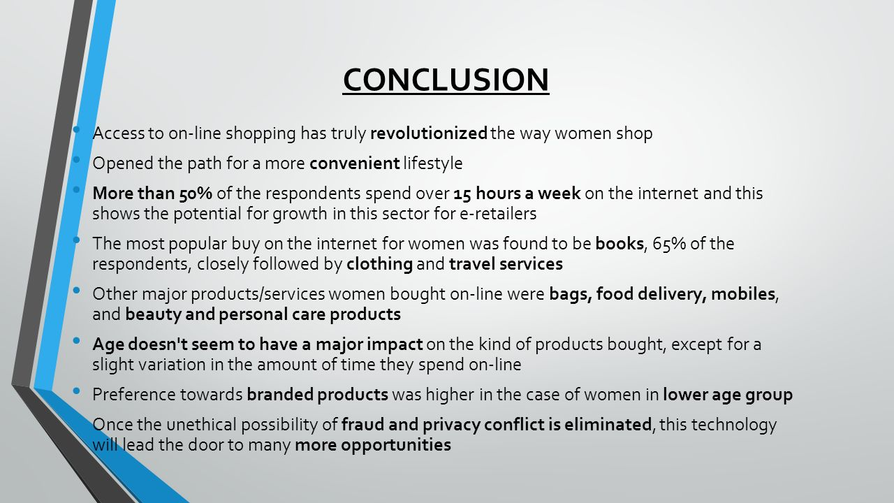 CONCLUSION Access to on-line shopping has truly revolutionized the way women shop Opened the path for a more convenient lifestyle More than 50% of the respondents spend over 15 hours a week on the internet and this shows the potential for growth in this sector for e-retailers The most popular buy on the internet for women was found to be books, 65% of the respondents, closely followed by clothing and travel services Other major products/services women bought on-line were bags, food delivery, mobiles, and beauty and personal care products Age doesn t seem to have a major impact on the kind of products bought, except for a slight variation in the amount of time they spend on-line Preference towards branded products was higher in the case of women in lower age group Once the unethical possibility of fraud and privacy conflict is eliminated, this technology will lead the door to many more opportunities