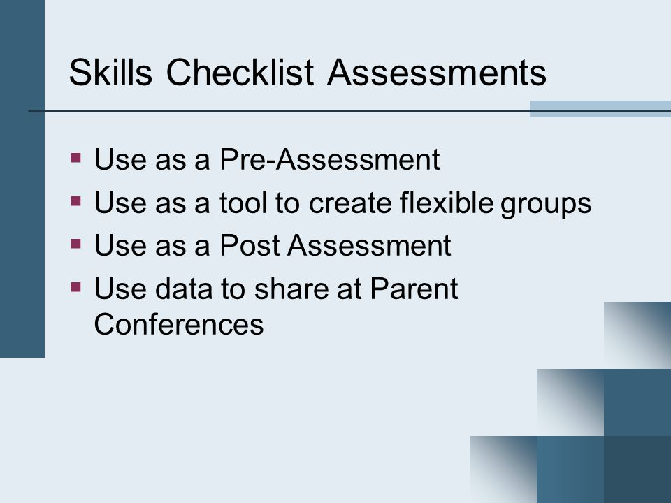 Skills Checklist Assessments  Use as a Pre-Assessment  Use as a tool to create flexible groups  Use as a Post Assessment  Use data to share at Parent Conferences