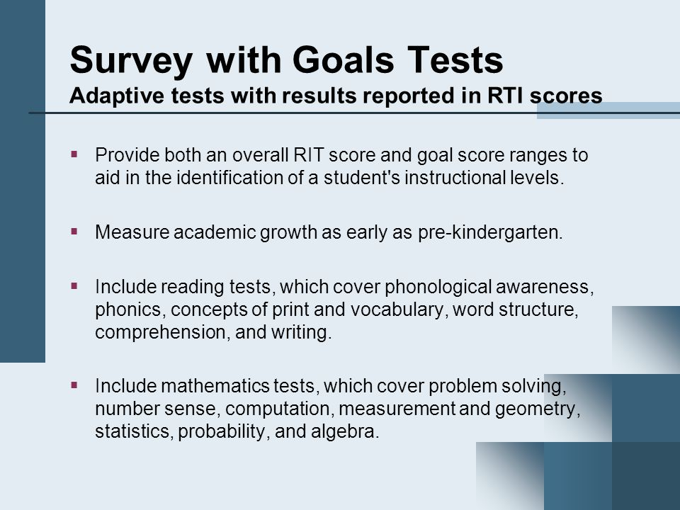 Survey with Goals Tests Adaptive tests with results reported in RTI scores  Provide both an overall RIT score and goal score ranges to aid in the identification of a student s instructional levels.