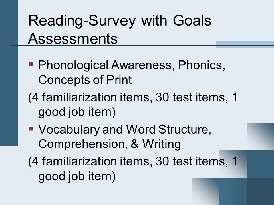 Reading-Survey with Goals Assessments  Phonological Awareness, Phonics, Concepts of Print (4 familiarization items, 30 test items, 1 good job item)  Vocabulary and Word Structure, Comprehension, & Writing (4 familiarization items, 30 test items, 1 good job item)