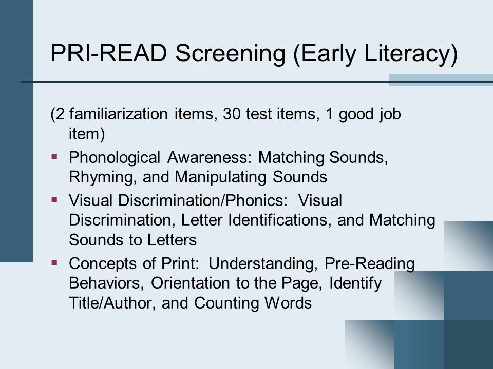 PRI-READ Screening (Early Literacy) (2 familiarization items, 30 test items, 1 good job item)  Phonological Awareness: Matching Sounds, Rhyming, and Manipulating Sounds  Visual Discrimination/Phonics: Visual Discrimination, Letter Identifications, and Matching Sounds to Letters  Concepts of Print: Understanding, Pre-Reading Behaviors, Orientation to the Page, Identify Title/Author, and Counting Words