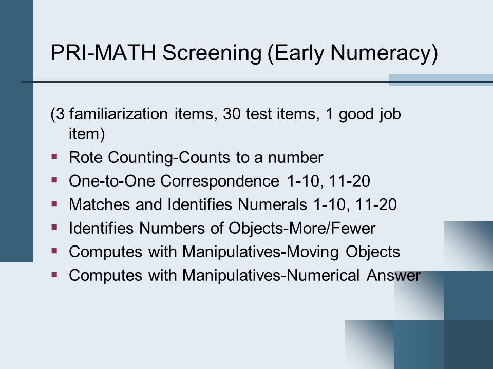PRI-MATH Screening (Early Numeracy) (3 familiarization items, 30 test items, 1 good job item)  Rote Counting-Counts to a number  One-to-One Correspondence 1-10,  Matches and Identifies Numerals 1-10,  Identifies Numbers of Objects-More/Fewer  Computes with Manipulatives-Moving Objects  Computes with Manipulatives-Numerical Answer