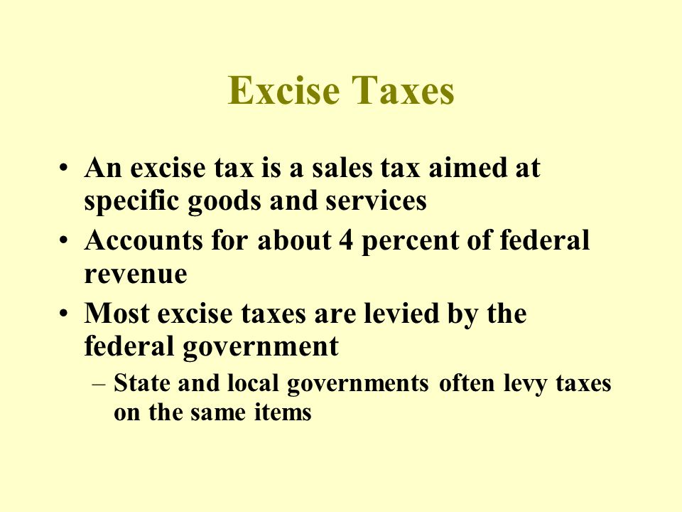 Excise Taxes An excise tax is a sales tax aimed at specific goods and services Accounts for about 4 percent of federal revenue Most excise taxes are levied by the federal government –State and local governments often levy taxes on the same items