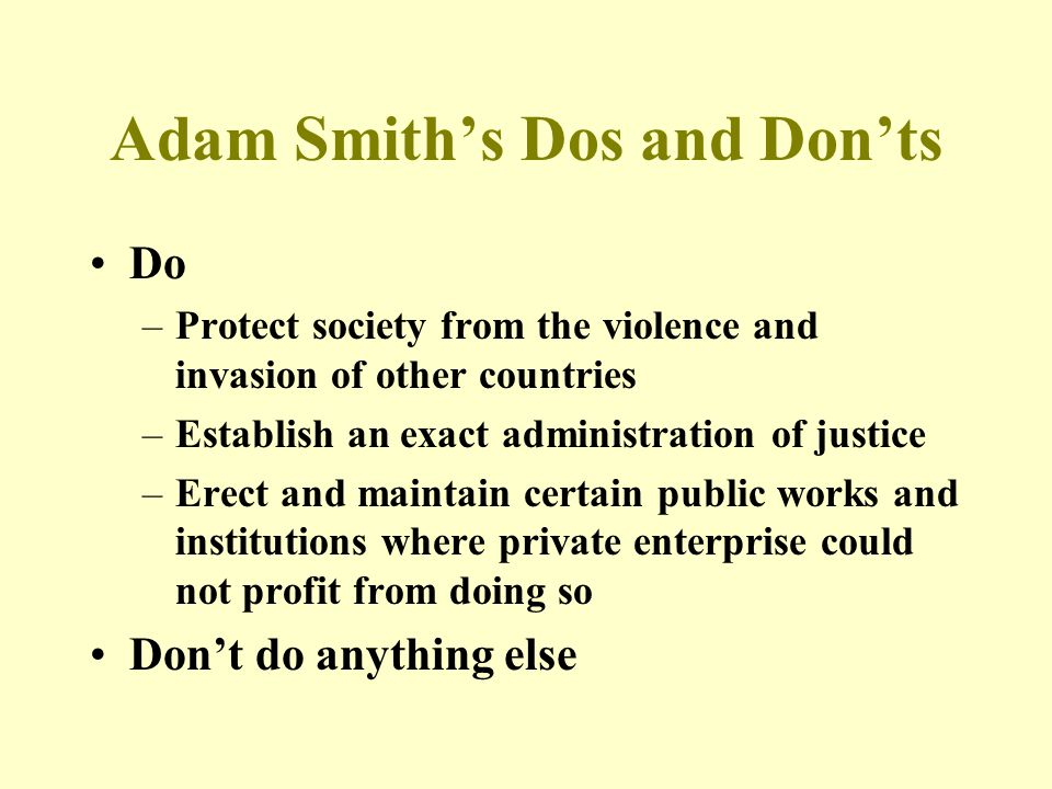 Adam Smith's Dos and Don'ts Do –Protect society from the violence and invasion of other countries –Establish an exact administration of justice –Erect and maintain certain public works and institutions where private enterprise could not profit from doing so Don't do anything else
