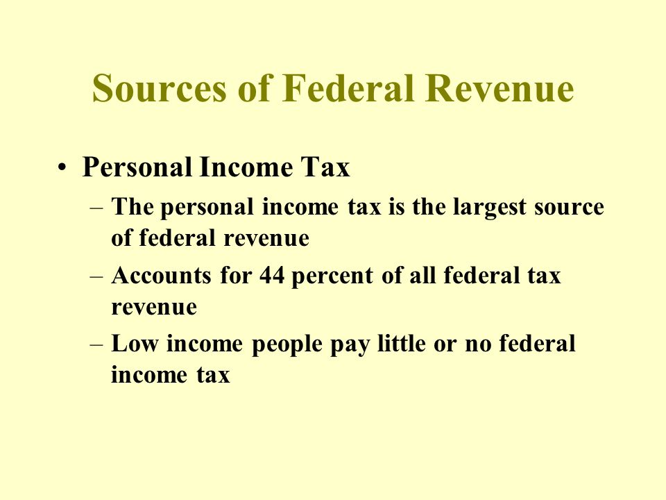 Sources of Federal Revenue Personal Income Tax –The personal income tax is the largest source of federal revenue –Accounts for 44 percent of all federal tax revenue –Low income people pay little or no federal income tax