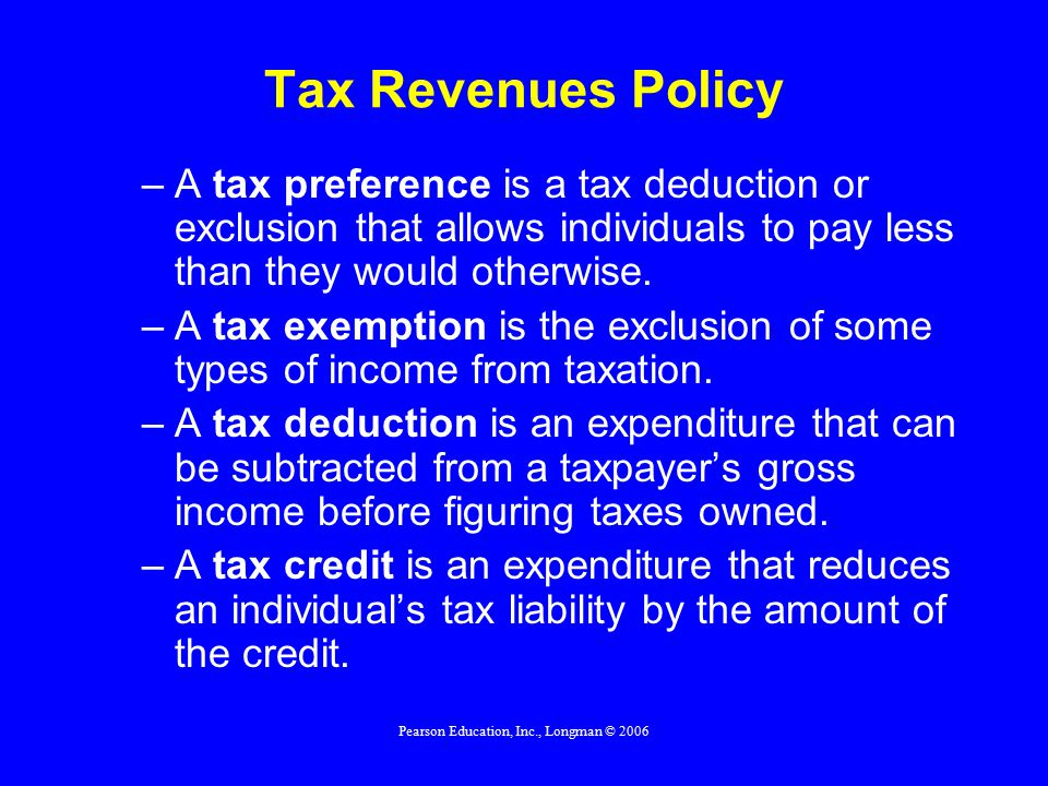 Pearson Education, Inc., Longman © 2006 Tax Revenues Policy –A tax preference is a tax deduction or exclusion that allows individuals to pay less than they would otherwise.