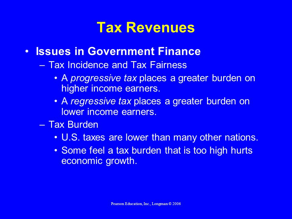 Pearson Education, Inc., Longman © 2006 Tax Revenues Issues in Government Finance –Tax Incidence and Tax Fairness A progressive tax places a greater burden on higher income earners.