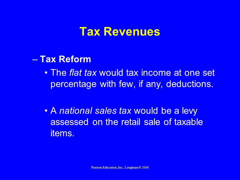 Pearson Education, Inc., Longman © 2006 Tax Revenues –Tax Reform The flat tax would tax income at one set percentage with few, if any, deductions.
