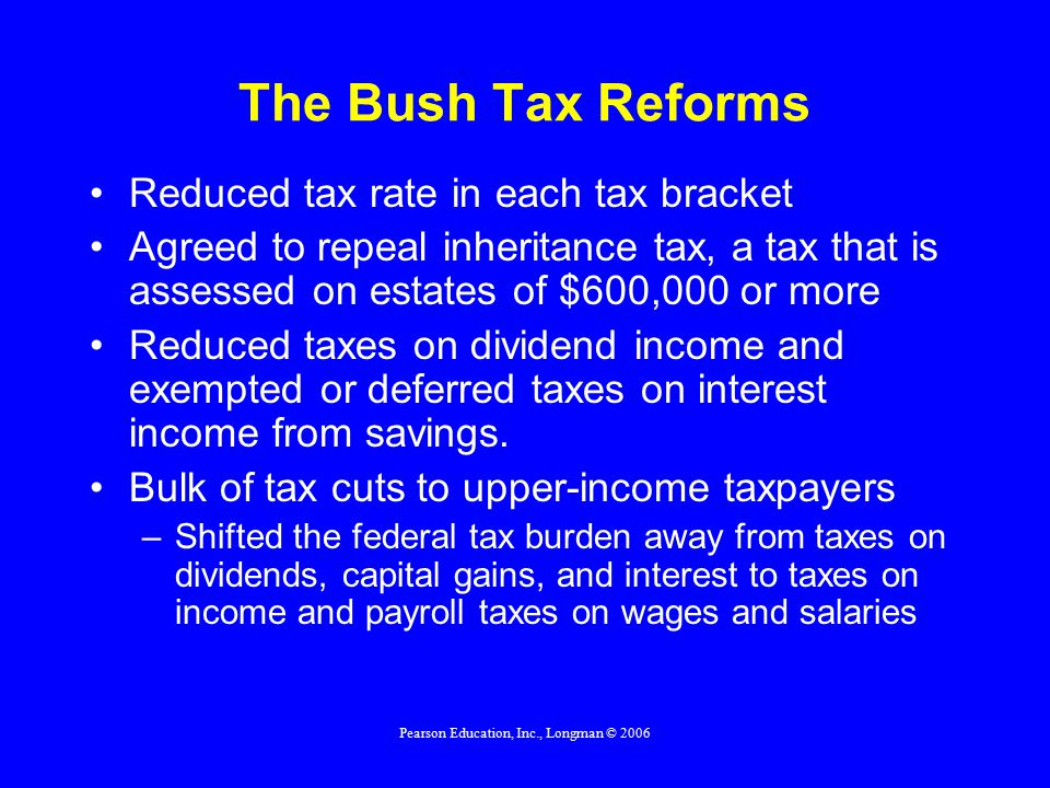 Pearson Education, Inc., Longman © 2006 The Bush Tax Reforms Reduced tax rate in each tax bracket Agreed to repeal inheritance tax, a tax that is assessed on estates of $600,000 or more Reduced taxes on dividend income and exempted or deferred taxes on interest income from savings.