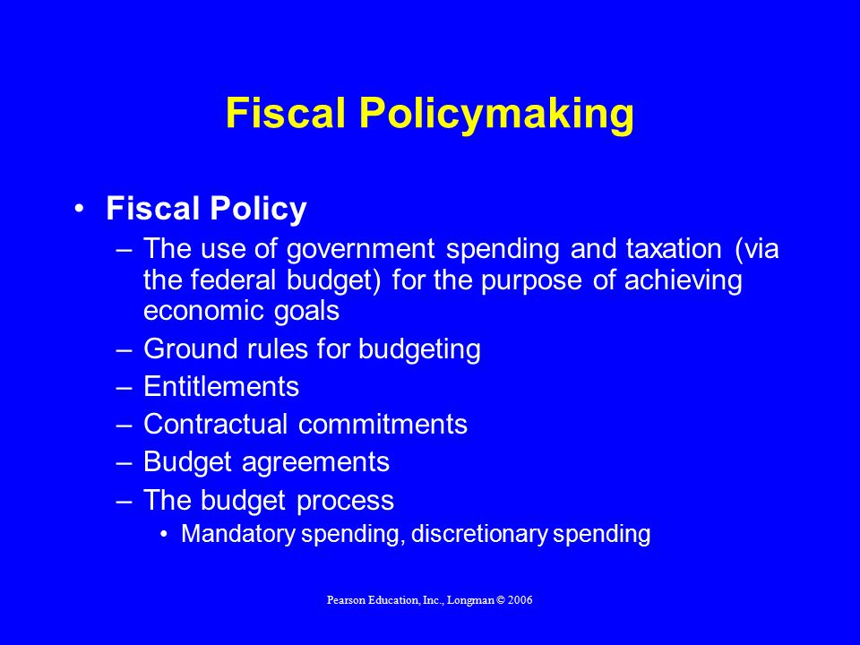 Pearson Education, Inc., Longman © 2006 Fiscal Policymaking Fiscal Policy –The use of government spending and taxation (via the federal budget) for the purpose of achieving economic goals –Ground rules for budgeting –Entitlements –Contractual commitments –Budget agreements –The budget process Mandatory spending, discretionary spending