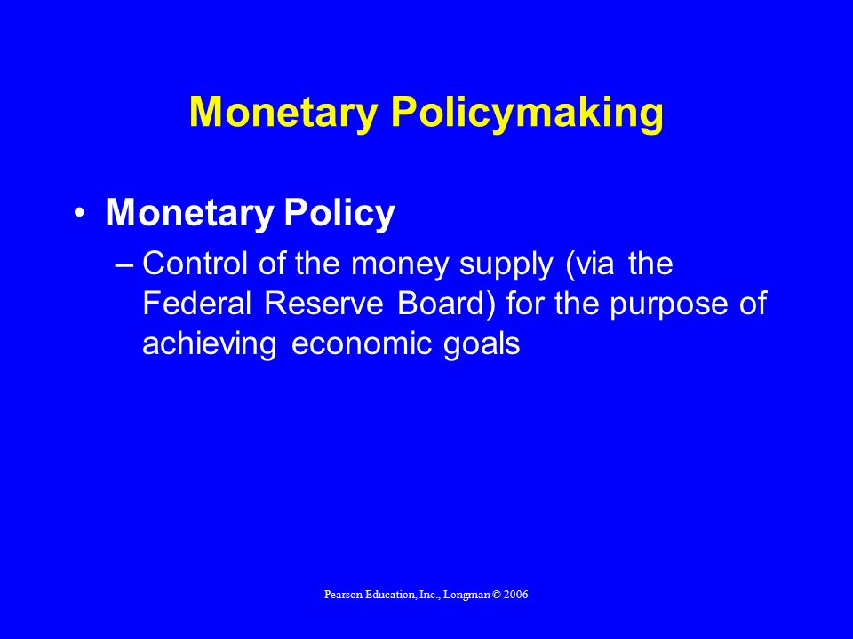 Pearson Education, Inc., Longman © 2006 Monetary Policymaking Monetary Policy –Control of the money supply (via the Federal Reserve Board) for the purpose of achieving economic goals