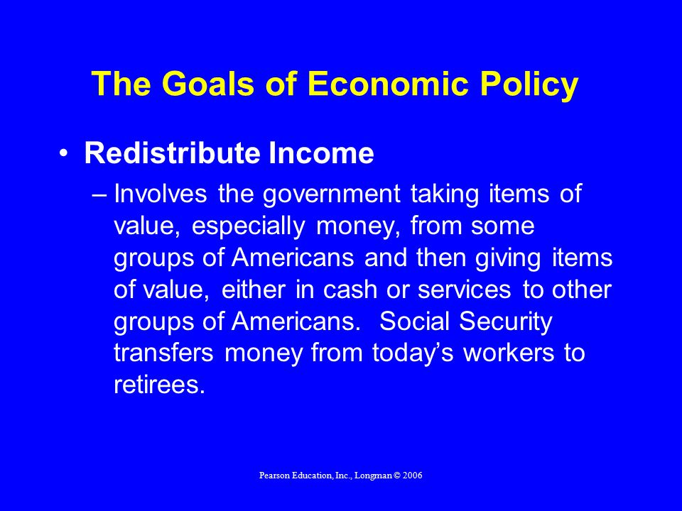 Pearson Education, Inc., Longman © 2006 The Goals of Economic Policy Redistribute Income –Involves the government taking items of value, especially money, from some groups of Americans and then giving items of value, either in cash or services to other groups of Americans.