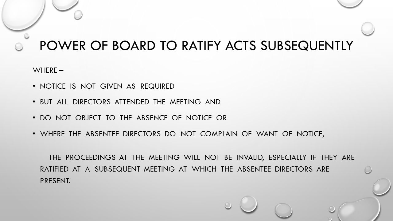 POWER OF BOARD TO RATIFY ACTS SUBSEQUENTLY WHERE – NOTICE IS NOT GIVEN AS REQUIRED BUT ALL DIRECTORS ATTENDED THE MEETING AND DO NOT OBJECT TO THE ABSENCE OF NOTICE OR WHERE THE ABSENTEE DIRECTORS DO NOT COMPLAIN OF WANT OF NOTICE, THE PROCEEDINGS AT THE MEETING WILL NOT BE INVALID, ESPECIALLY IF THEY ARE RATIFIED AT A SUBSEQUENT MEETING AT WHICH THE ABSENTEE DIRECTORS ARE PRESENT.