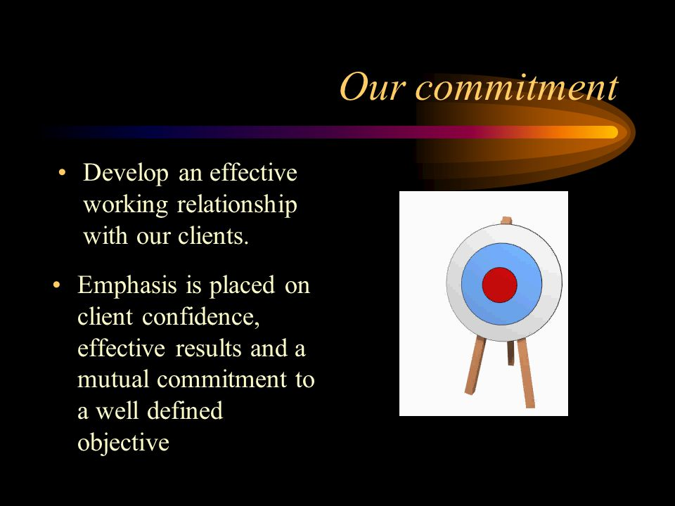 Our commitment Develop an effective working relationship with our clients.